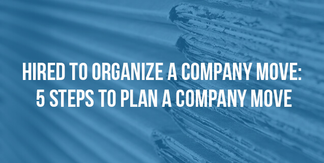 Hired to Organize a Company Move - 5 Steps to Plan a Company Move